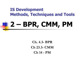 IS Development  Methods, Techniques and Tools 2 – BPR, CMM, PM