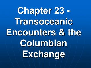 Chapter 23 - Transoceanic Encounters & the Columbian Exchange