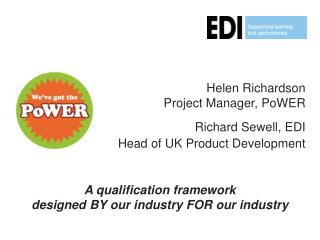 Helen Richardson Project Manager, PoWER Richard Sewell, EDI  Head of UK Product Development
