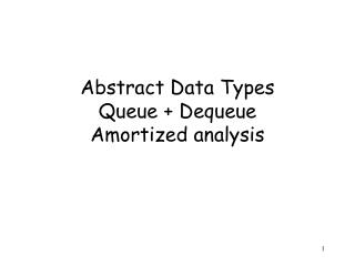 Abstract Data Types Queue + Dequeue Amortized analysis