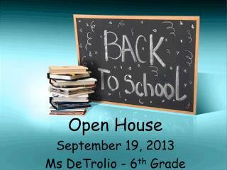 Open House September 19, 2013 Ms DeTrolio - 6 th Grade