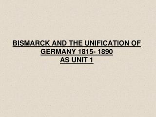 BISMARCK AND THE UNIFICATION OF GERMANY 1815- 1890 AS UNIT 1