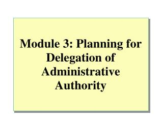 Module 3: Planning for Delegation of Administrative Authority