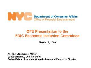 OFE Presentation to the FDIC Economic Inclusion Committee March 19, 2008 Michael Bloomberg, Mayor Jonathan Mintz, Commi