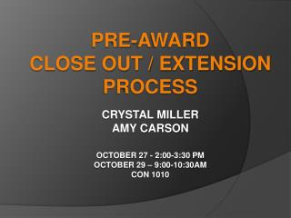Pre-Award  Close Out / Extension Process Crystal Miller Amy Carson October 27 - 2:00-3:30 PM October 29 – 9:00-10:30AM C