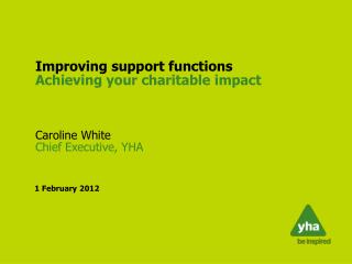 Improving support functions Achieving your charitable impact Caroline White  Chief Executive, YHA
