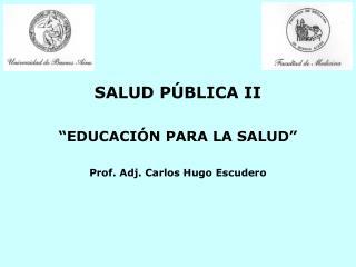 """SALUD PÚBLICA II """"EDUCACIÓN PARA LA SALUD"""" Prof. Adj. Carlos Hugo Escudero"""