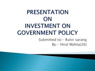 PRESENTATION ON INVESTMENT ON GOVERNMENT POLICY