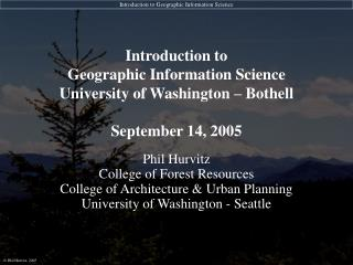 Introduction to  Geographic Information Science University of Washington – Bothell September 14, 2005