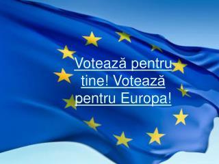 Voteaz ă pentru tine ! Vote ază pentru Europa !