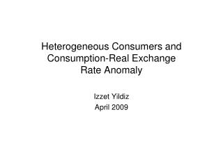 Heterogeneous Consumers and Consumption-Real Exchange Rate Anomaly Izzet Yildiz April 2009