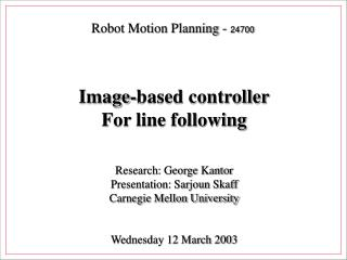 Robot Motion Planning -  24700 Image-based controller For line following Research: George Kantor
