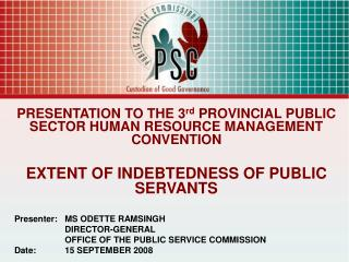PRESENTATION TO THE 3 rd  PROVINCIAL PUBLIC SECTOR HUMAN RESOURCE MANAGEMENT CONVENTION EXTENT OF INDEBTEDNESS OF PUBLIC