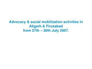Advocacy & social mobilization activities in Aligarh & Firozabad  from 27th – 30th July 2007.