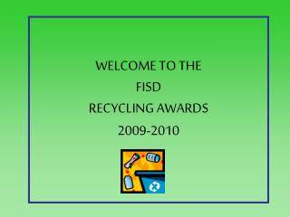 WELCOME TO THE  FISD RECYCLING AWARDS 2009-2010