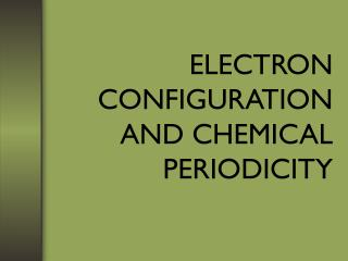 ELECTRON CONFIGURATION AND CHEMICAL PERIODICITY