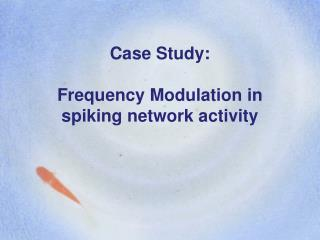 Case Study:  Frequency Modulation in spiking network activity