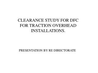 CLEARANCE STUDY FOR DFC FOR TRACTION OVERHEAD INSTALLATIONS.
