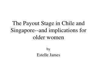 The Payout Stage in Chile and Singapore--and implications for older women
