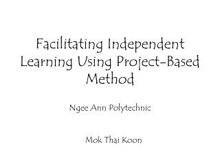 Facilitating Independent Learning Using Project-Based Method Ngee Ann Polytechnic