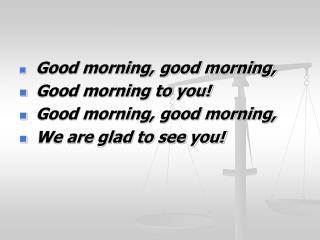 Good morning, good morning, Good morning to you! Good morning, good morning,