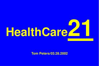 HealthCare 21 Tom Peters/03.28.2002