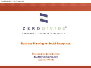 Business Planning for Social Enterprises Presented by, David Derryck davidderryck@gmail