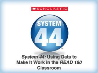 System 44:  Using Data to Make It Work in the  READ 180  Classroom