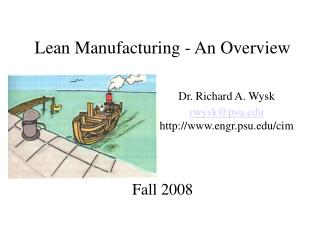 Lean Manufacturing - An Overview Dr. Richard A. Wysk rwysk@psu 				engr.psu/cim Fall 2008