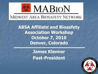 ABSA Affiliate and Biosafety Association Workshop October 7, 2010 Denver, Colorado James Klenner