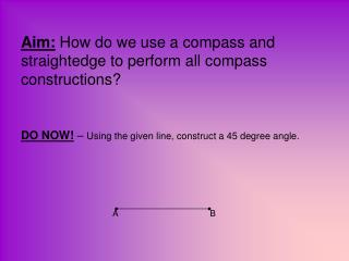 Aim:  How do we use a compass and straightedge to perform all compass constructions?