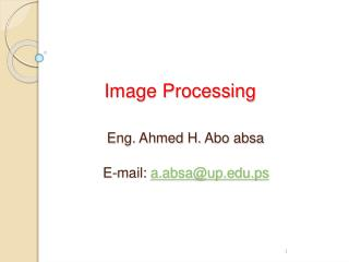 Image Processing Eng. Ahmed H.  Abo absa    E-mail:  a.absa@up.ps