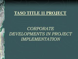 TASO TITLE 11 PROJECT CORPORATE DEVELOPMENTS IN PROJECT IMPLEMENTATION
