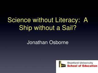 Science without Literacy:  A Ship without a Sail? Jonathan Osborne