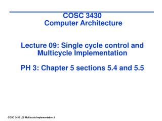 COSC 3430  Computer Architecture    Lecture 09: Single cycle control and  Multicycle Implementation  PH 3: Chapter 5 sec