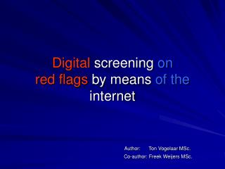 Digital  screening  on red flags  by means  of the  internet Author:      Ton Vogelaar MSc. 			                 Co-autho