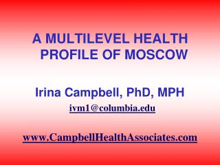 A MULTILEVEL HEALTH PROFILE OF MOSCOW Irina Campbell, PhD, MPH ivm1@columbia.edu www.CampbellHealthAssociates.com