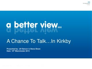 A Chance To Talk…In Kirkby Presented by: Jill Dancer & Steve Dixon	 Date: 18 th  Manchester 2013