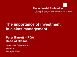 The importance of investment in claims management  Peter Barrett – RGA Head of Claims