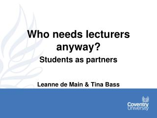 Who needs lecturers anyway? Students as partners Leanne de Main & Tina Bass