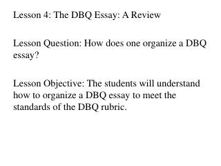Lesson 4 :  The DBQ Essay: A  Review Lesson Question: How does one organize a DBQ essay ?
