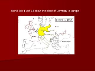 World War I was all about the place of Germany in Europe