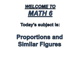 Welcome to  Math 6 Today's subject is: Proportions and  Similar Figures
