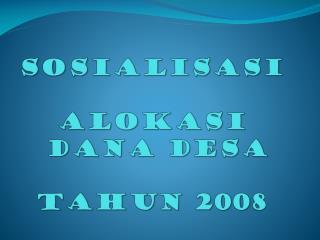 SOSIALISASI  ALOKASI  DANA DESA  TAHUN 200 8
