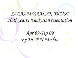SALAAM BAALAK TRUST Half yearly Analysis Presentation Apr'09-Sep'09 By Dr. P.N.Mishra