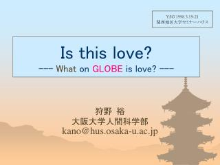 Is this love? ---  What  on  GLOBE  is love? ---