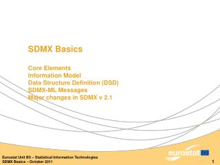 SDMX  Basics Core Elements Information Model Data Structure Definition (DSD) SDMX-ML Messages