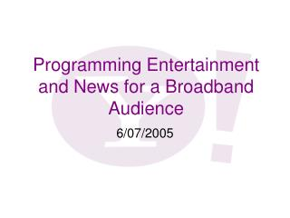 Programming Entertainment and News for a Broadband Audience