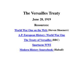 The Versailles Treaty June 28, 1919 Resources: World War One on the Web Steven Shoenerr A.P. European History: World War