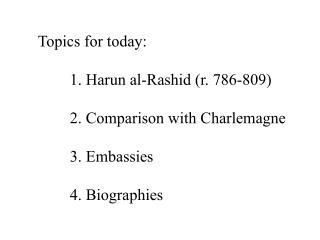 Topics for today: 	1. Harun al-Rashid (r. 786-809) 	2. Comparison with Charlemagne 	3. Embassies